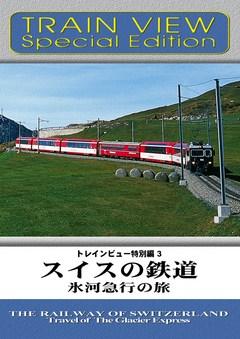 トレインビュー特別編3 スイスの鉄道 氷河急行の旅