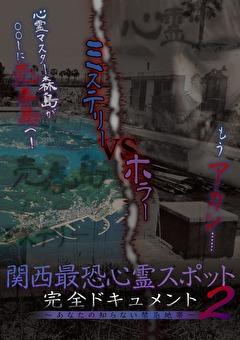 関西最恐心霊スポット・完全ドキュメント ~あなたの知らない禁忌地帯2~